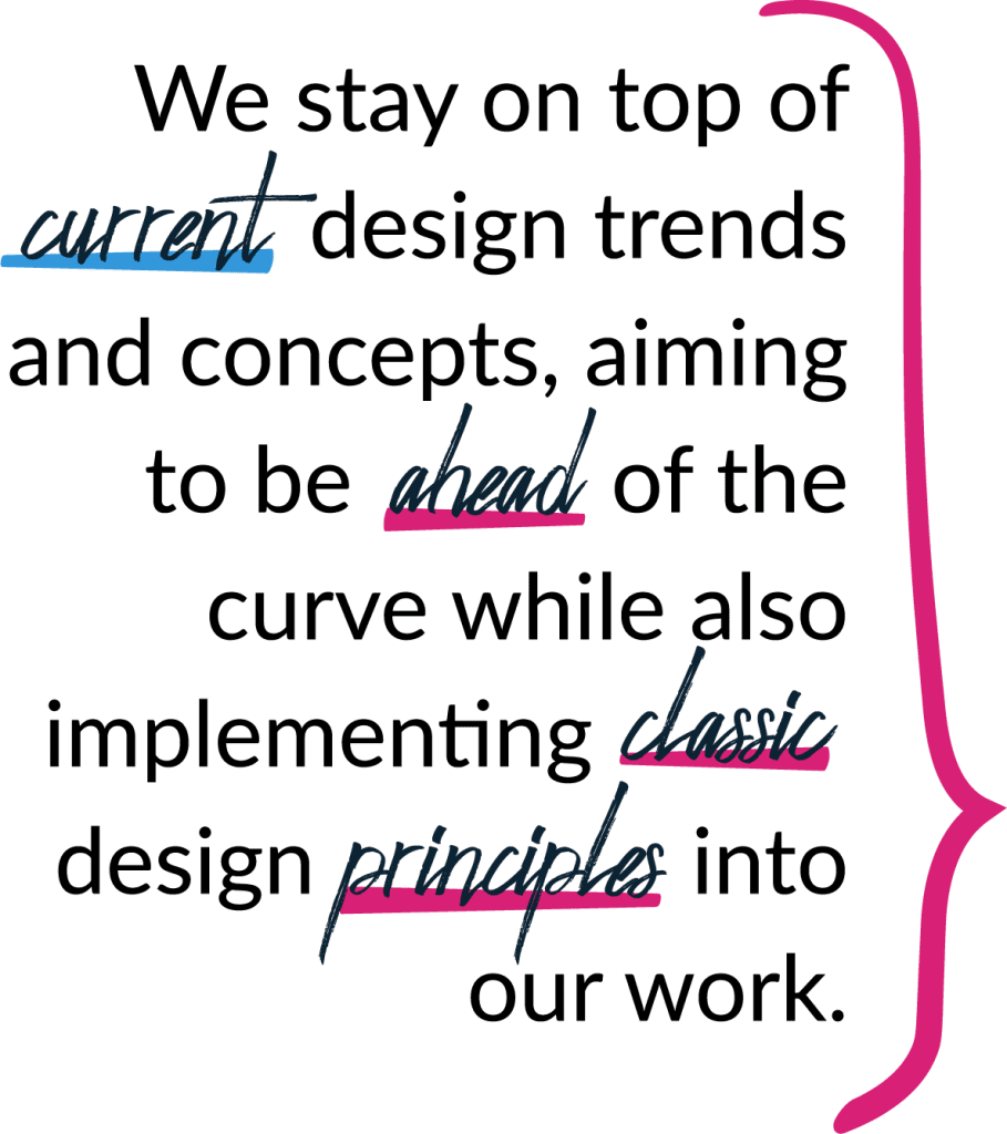 We stay on top of current design trends and concepts, aiming to be ahead of the curve while also implementing classic design principles into our work.